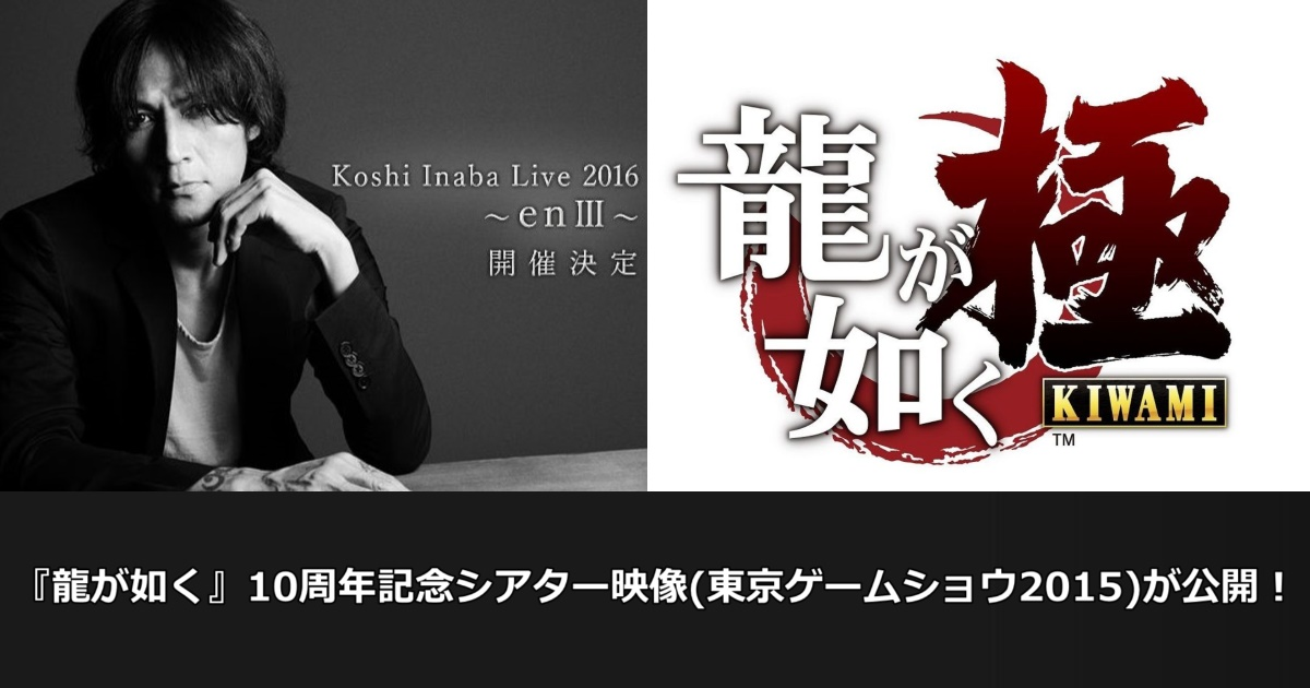 『龍が如く』10周年記念シアター映像(東京ゲームショウ2015)が公開!稲葉さん新曲が聴きやすい!