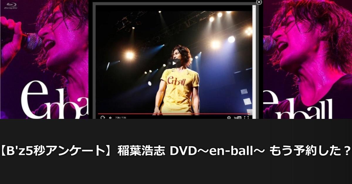 【B'z5秒アンケート結果発表!】稲葉浩志 DVD~en-ball~ もう予約した??