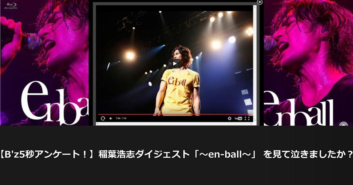 【B'z5秒アンケート!】稲葉浩志ダイジェスト「〜en-ball〜」 を見て泣きましたか?