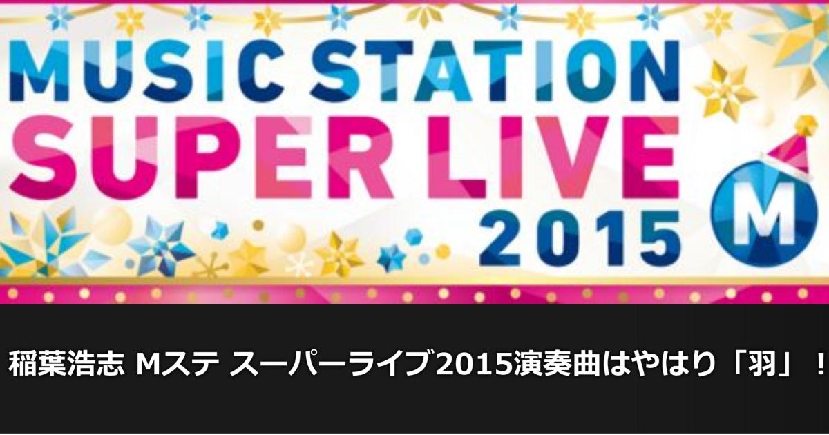 稲葉浩志 Mステ スーパーライブ2015演奏曲はやはり「羽」!!
