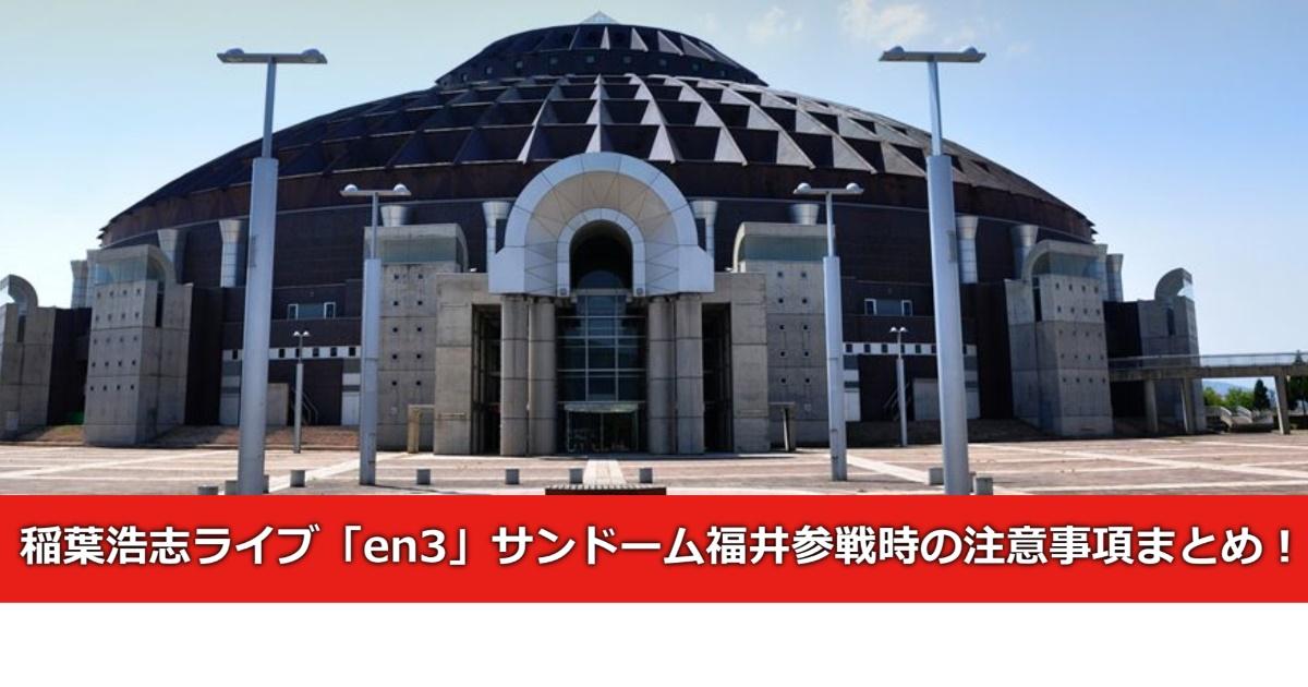 稲葉浩志ライブ「en3」サンドーム福井参戦時の注意事項まとめ!!