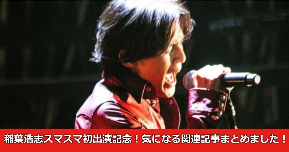 稲葉浩志スマスマ初出演記念!当ブログの関連記事まとめました!