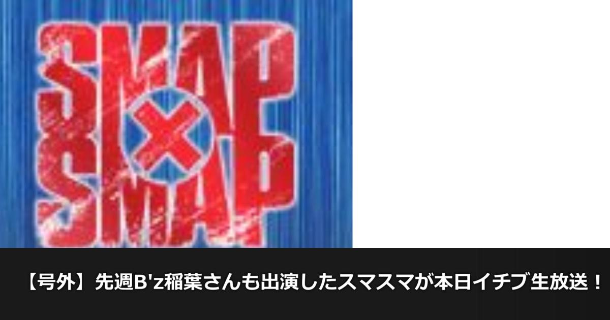 【号外】先週B'z稲葉さんも出演したスマスマが本日イチブ生放送!!!