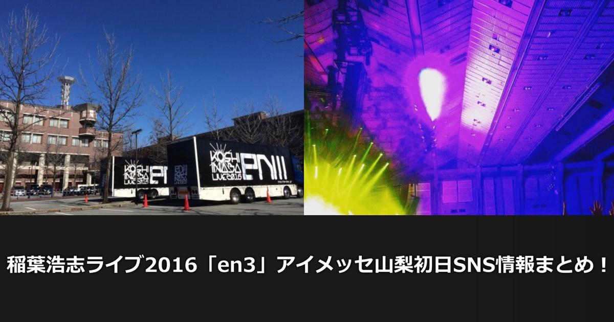 稲葉浩志ライブ2016「en3」アイメッセ山梨初日SNS情報まとめ!!