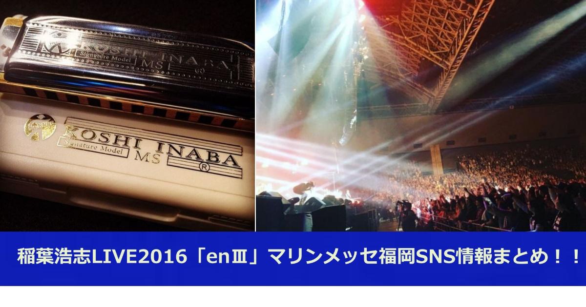 稲葉浩志LIVE2016「enⅢ」マリンメッセ福岡SNS情報まとめ!!
