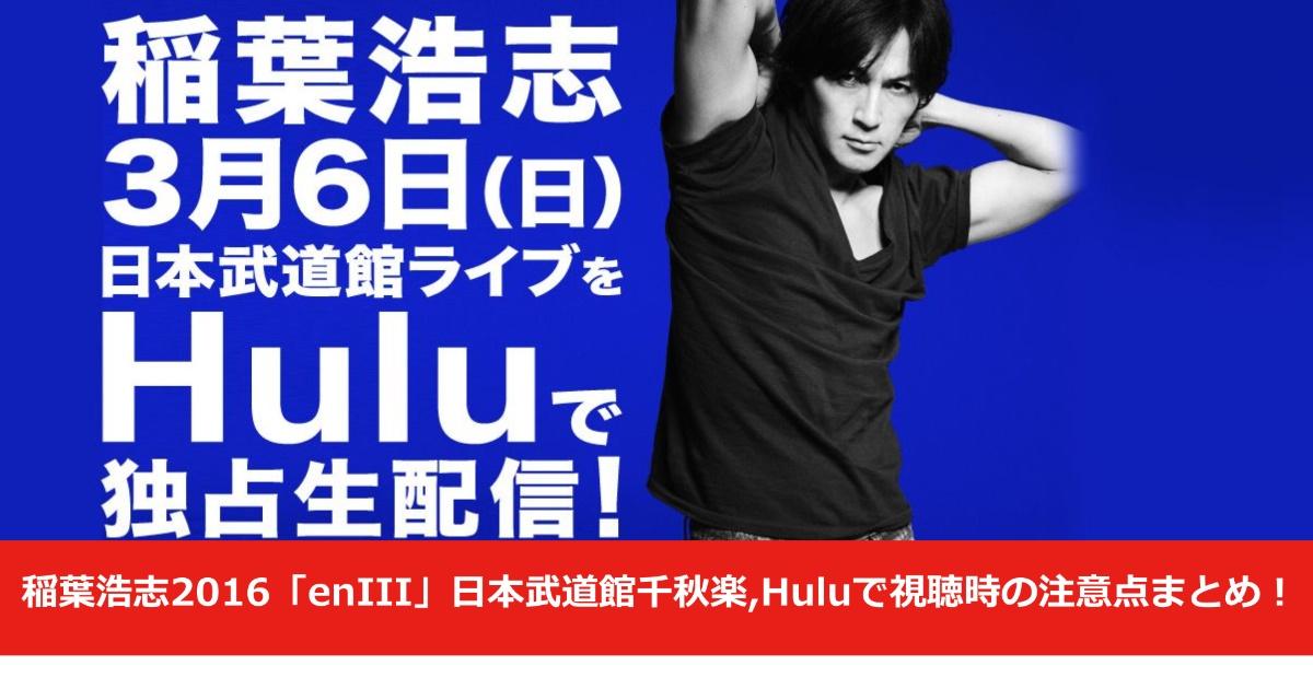 稲葉浩志2016「enIII」日本武道館千秋楽,Huluで視聴方法の注意点まとめ!