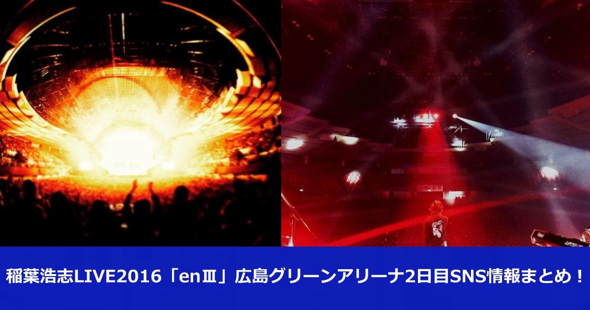 稲葉浩志LIVE2016「enⅢ」広島グリーンアリーナ2日目SNS情報まとめ!!
