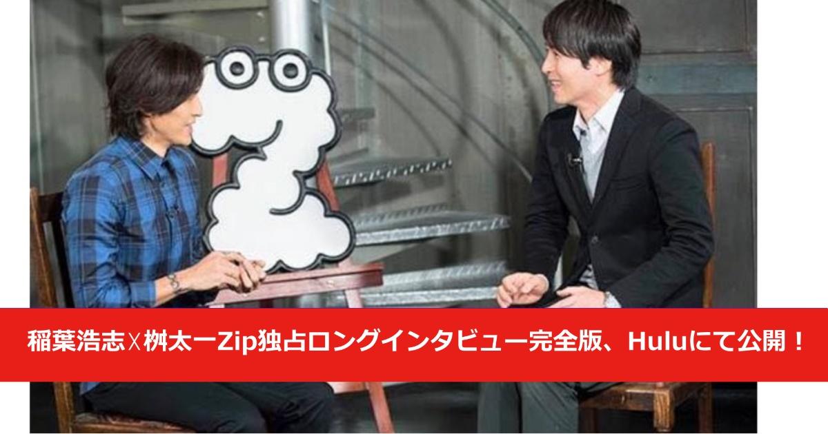 稲葉浩志☓桝太一Zip独占ロングインタビュー完全版、Huluにて公開!