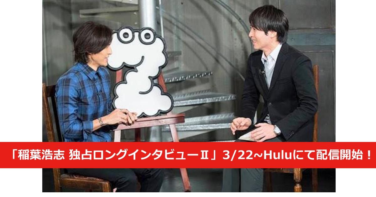 「稲葉浩志 独占ロングインタビューⅡ」3/22~Huluにて配信開始!