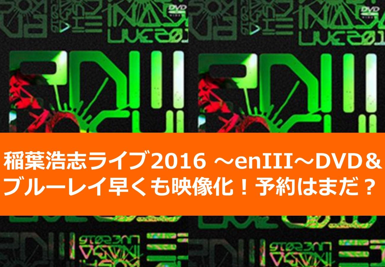 稲葉浩志ライブ2016 ~en3~DVD&ブルーレイ早くも映像化!予約はまだ?