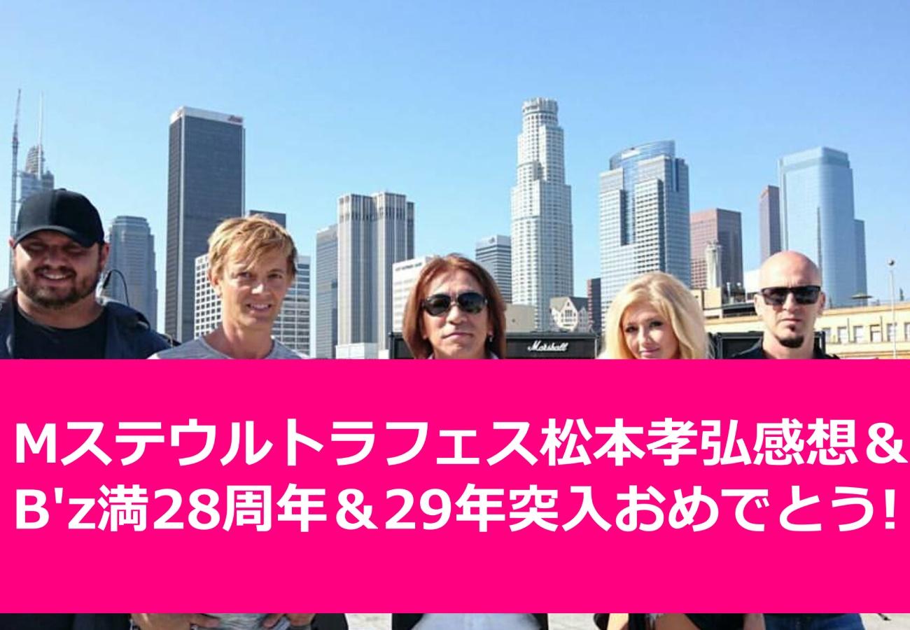 Mステウルトラフェス松本孝弘感想&B'z満28周年&29年突入おめでとうございます!