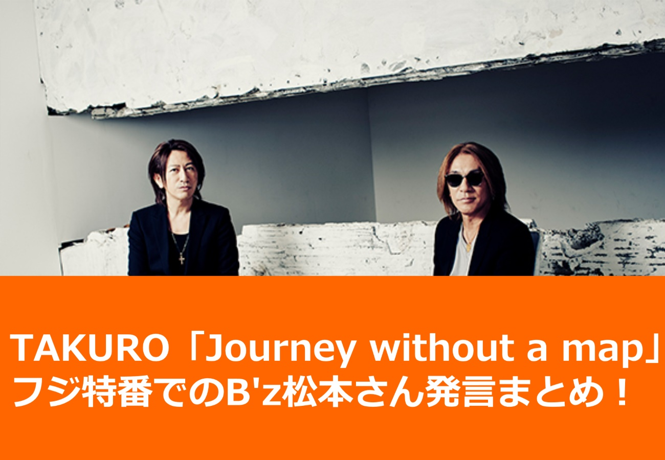 TAKURO「Journey without a map」フジ特番でのB'z松本さん発言まとめ!