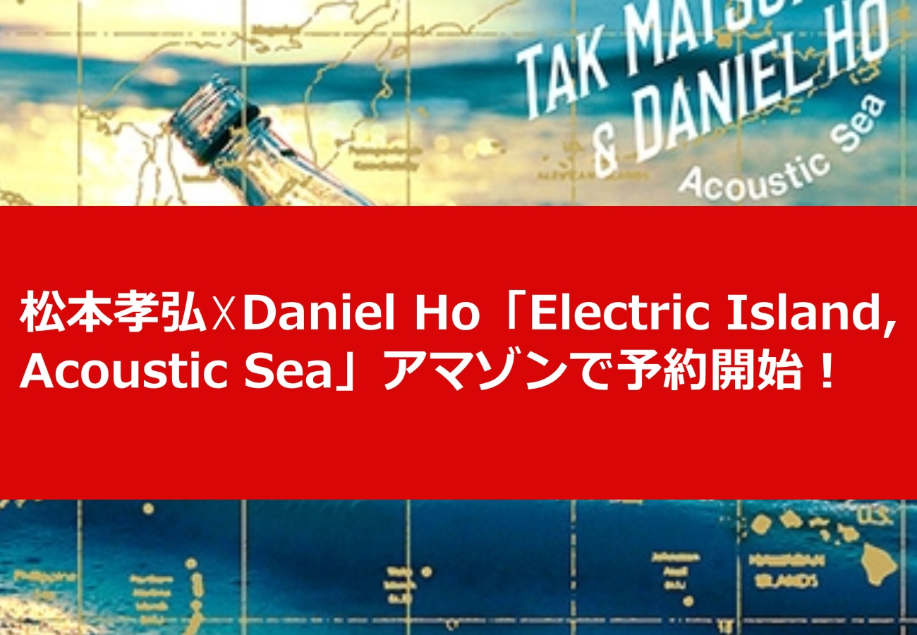 松本孝弘☓Daniel Ho「Electric Island, Acoustic Sea」アマゾンで予約開始!