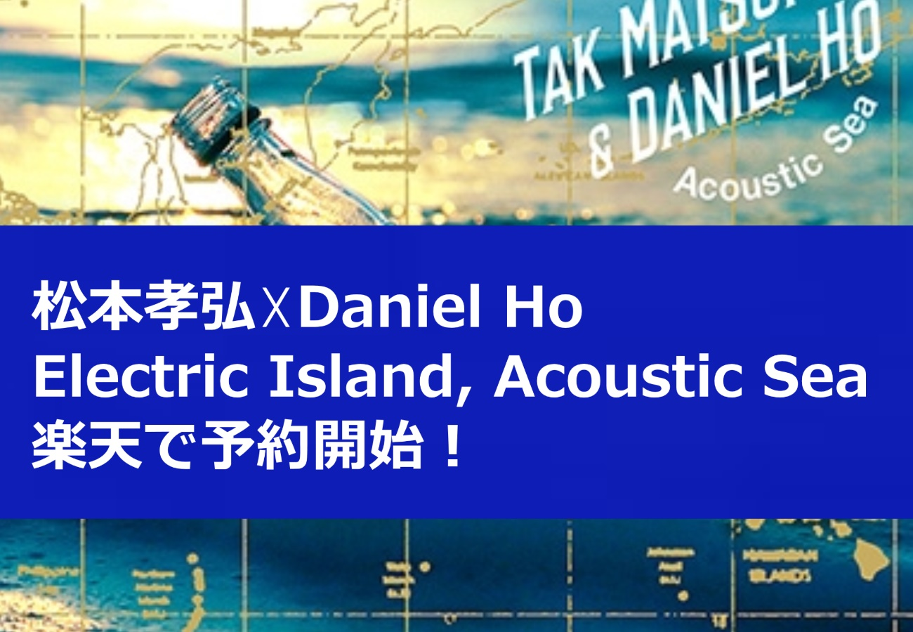 松本孝弘☓Daniel Ho「Electric Island, Acoustic Sea」楽天で予約開始!