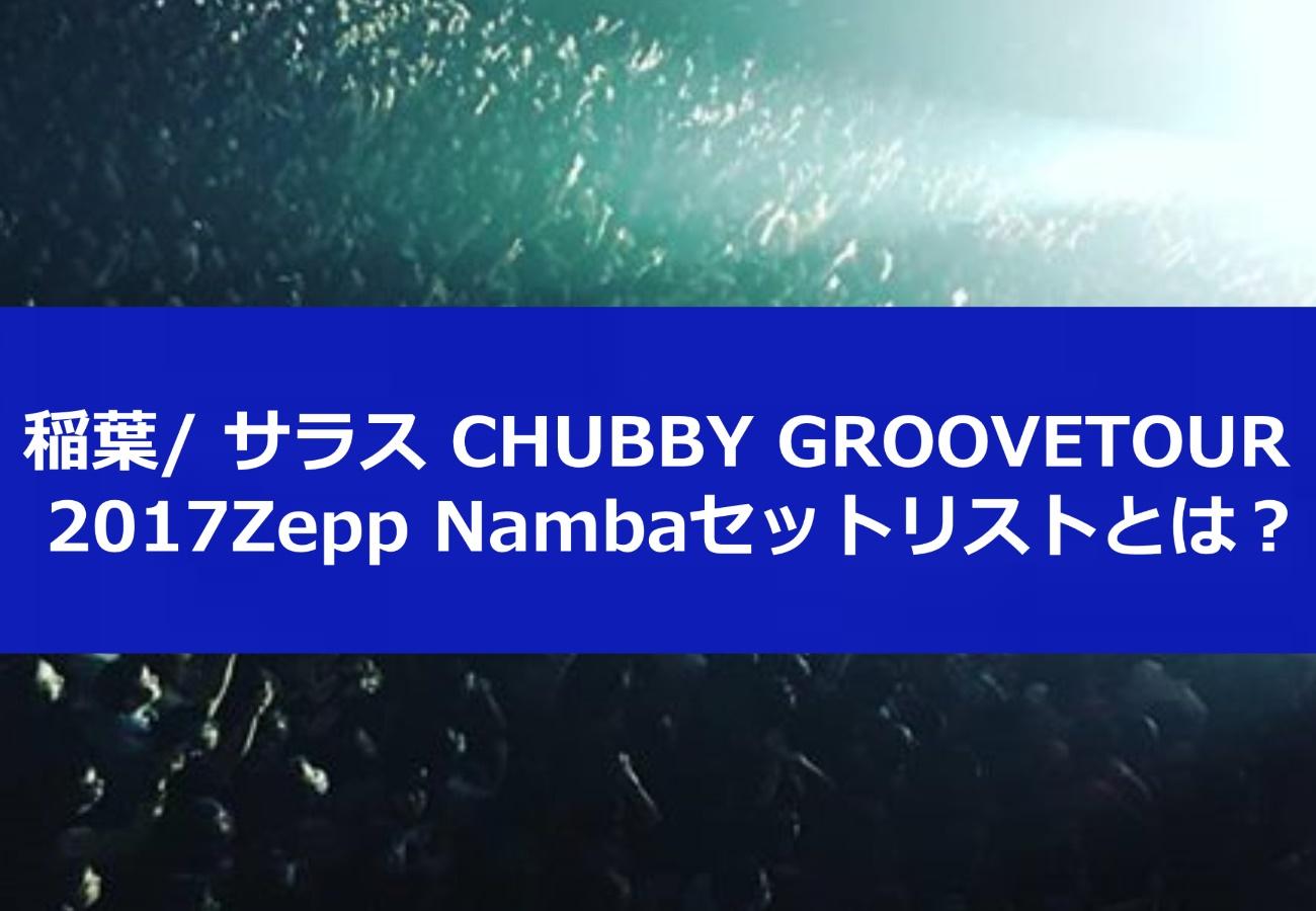 稲葉/ サラス CHUBBY GROOVE 2017Zepp Namba1日目セットリストとは?
