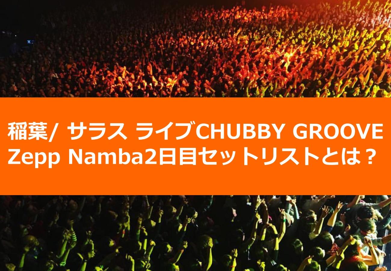 稲葉/ サラス ライブCHUBBY GROOVE Zepp Namba2日目セットリストとは?