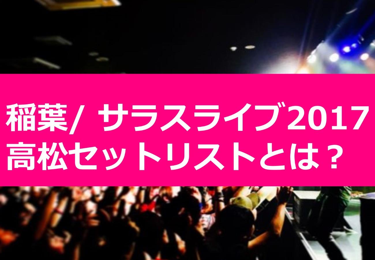稲葉/ サラスライブ2017高松セットリストとは?