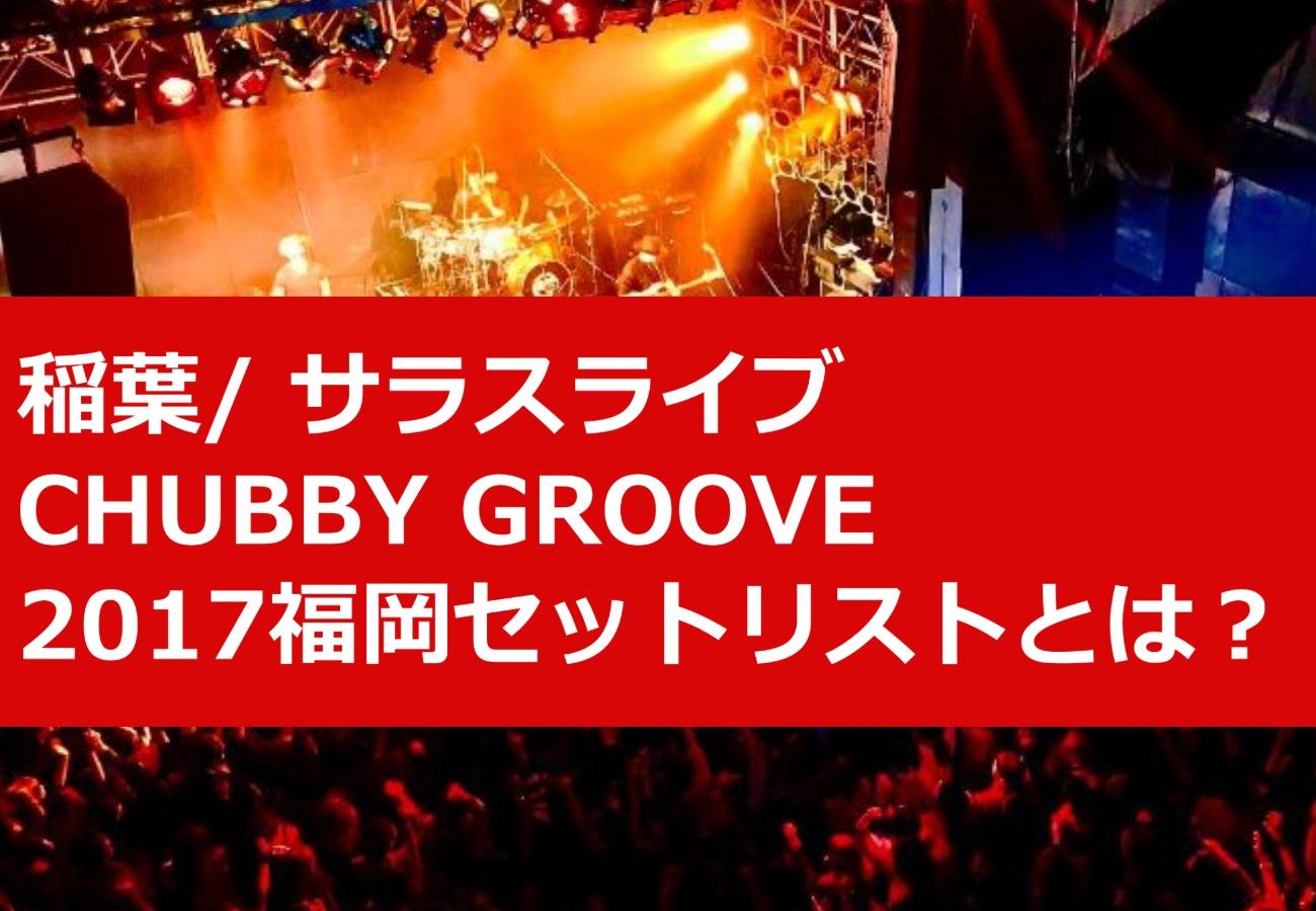 稲葉/ サラスライブCHUBBY GROOVE2017福岡セットリストとは?