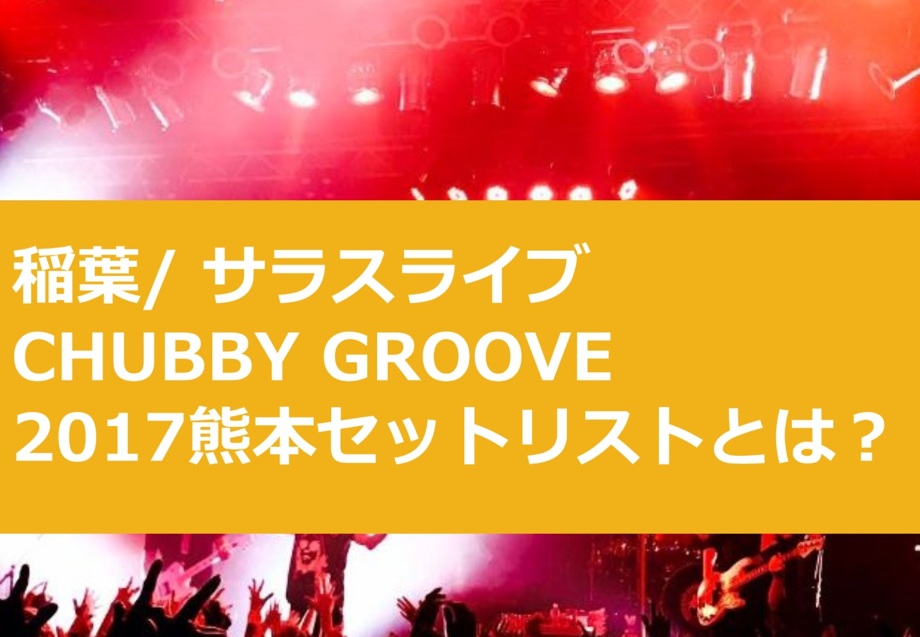 稲葉/ サラスライブCHUBBY GROOVE2017熊本セットリストとは?