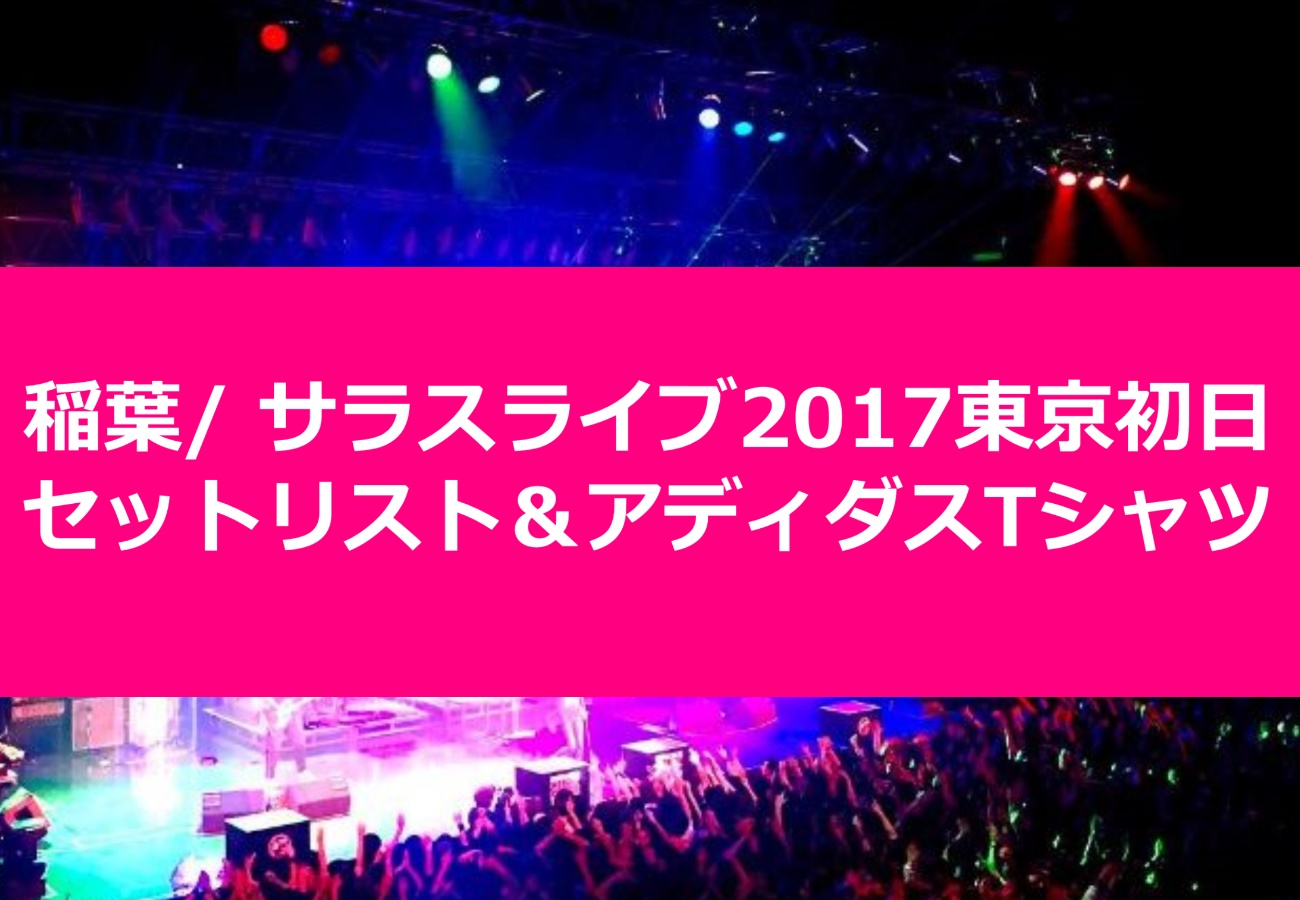 稲葉/ サラスライブ2017東京初日セットリスト&アディダスTシャツ