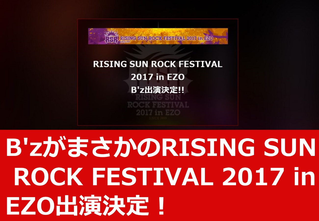 B'zがまさかのRISING SUN ROCK FESTIVAL 2017 in EZO出演決定!