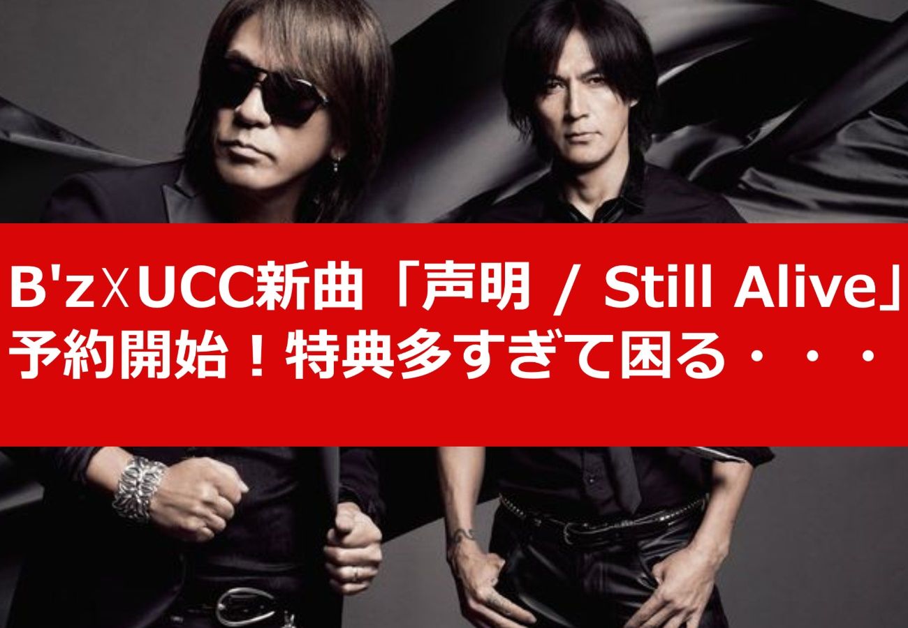 B'z☓UCC新曲「声明 / Still Alive」予約開始!特典多すぎて困る・・・