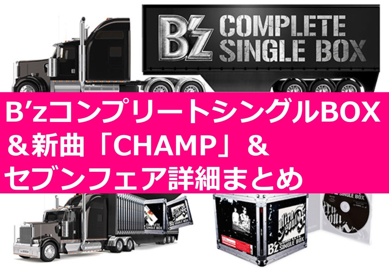 B'zコンプリートシングルBOX&新曲「CHAMP」&セブンフェア詳細まとめ
