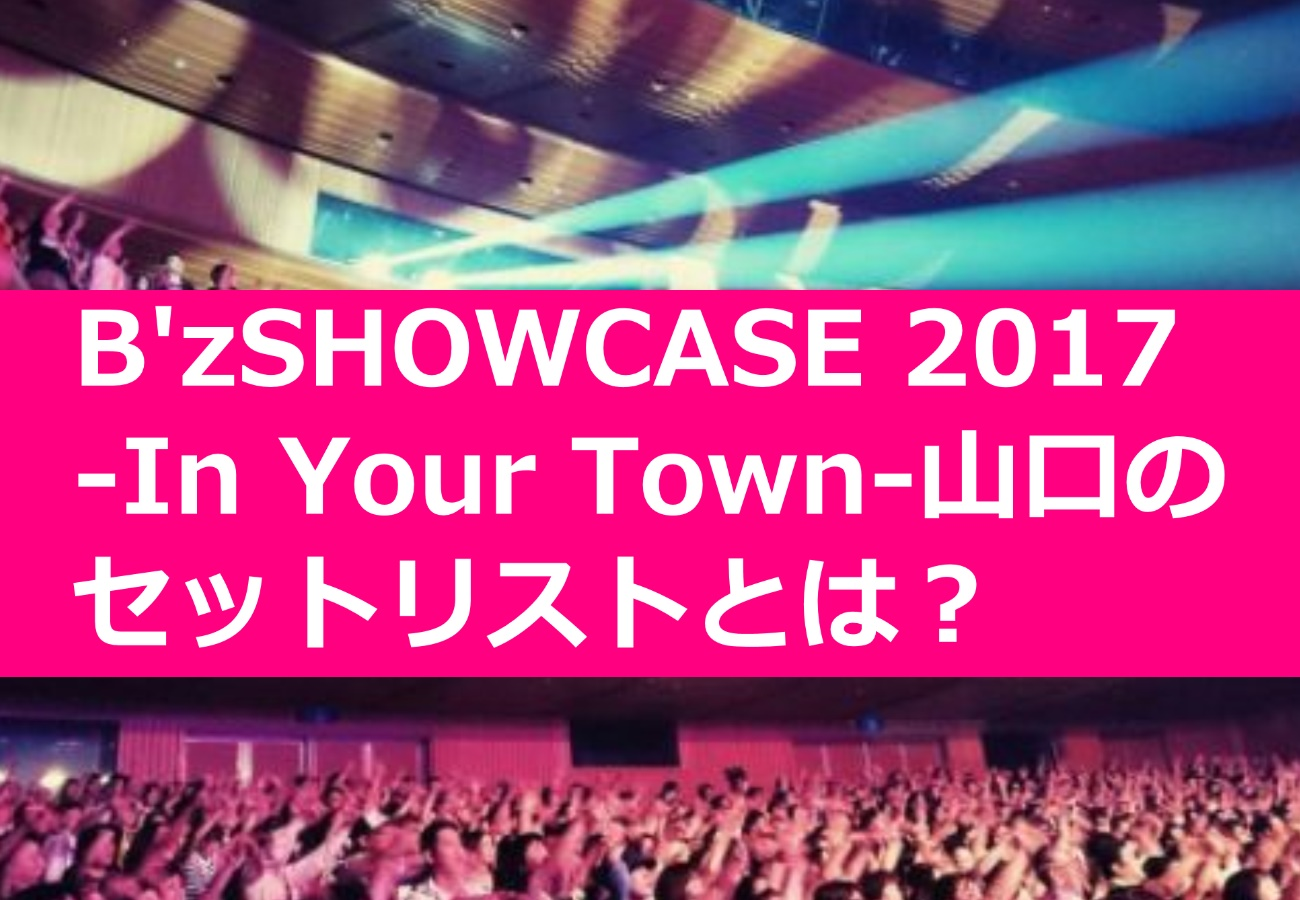 B'zライブSHOWCASE 2017 -In Your Town-山口のセットリストとは?