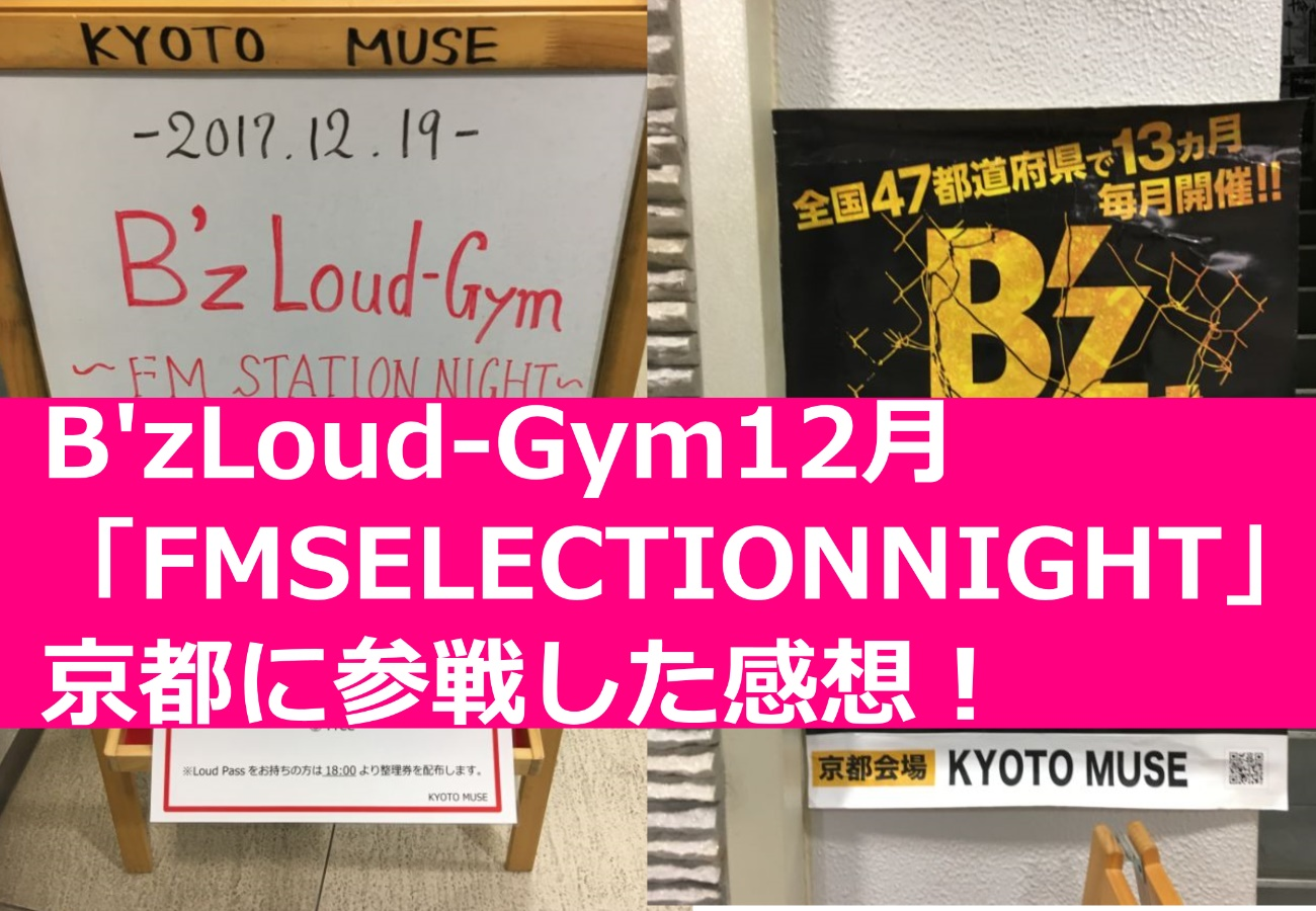 B'zLoud-Gym12月「FMSELECTIONNIGHT」京都に参戦した感想!