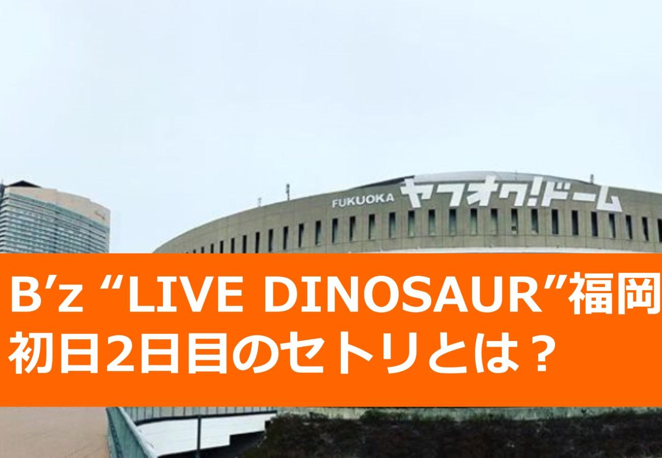 "B'z ""LIVE DINOSAUR""福岡初日、2日目のセトリとは?"