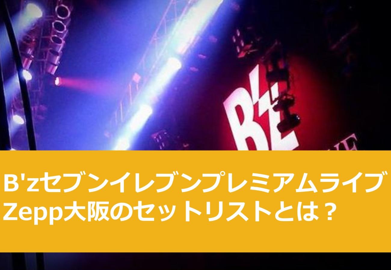B'zセブンイレブンプレミアムライブZepp大阪のセットリストとは?